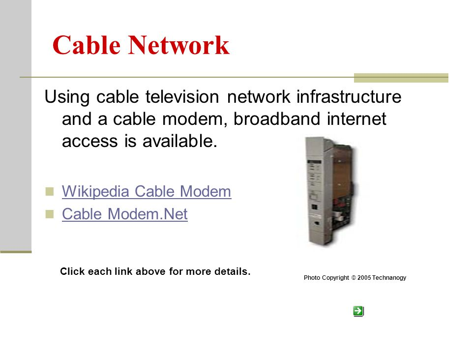 Cable Network Using cable television network infrastructure and a cable modem, broadband internet access is available.