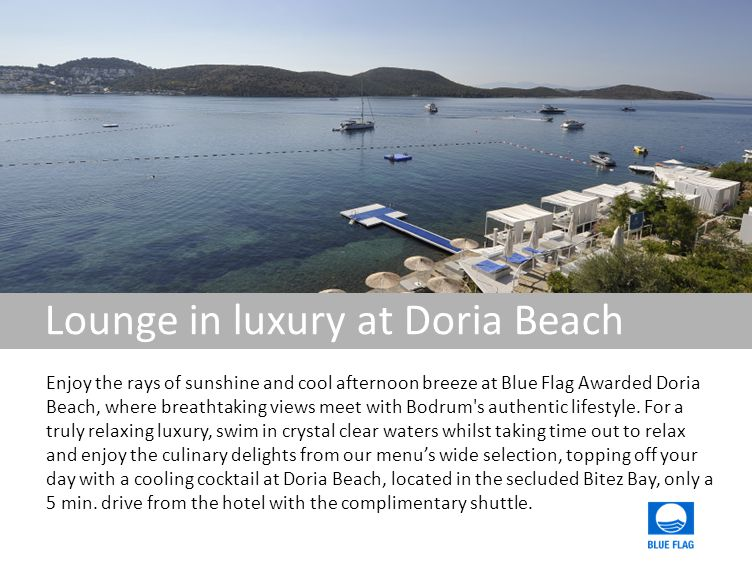 Lounge in luxury at Doria Beach Enjoy the rays of sunshine and cool afternoon breeze at Blue Flag Awarded Doria Beach, where breathtaking views meet with Bodrum s authentic lifestyle.