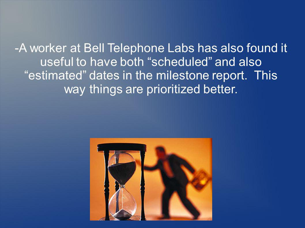 -A worker at Bell Telephone Labs has also found it useful to have both scheduled and also estimated dates in the milestone report. This way things are