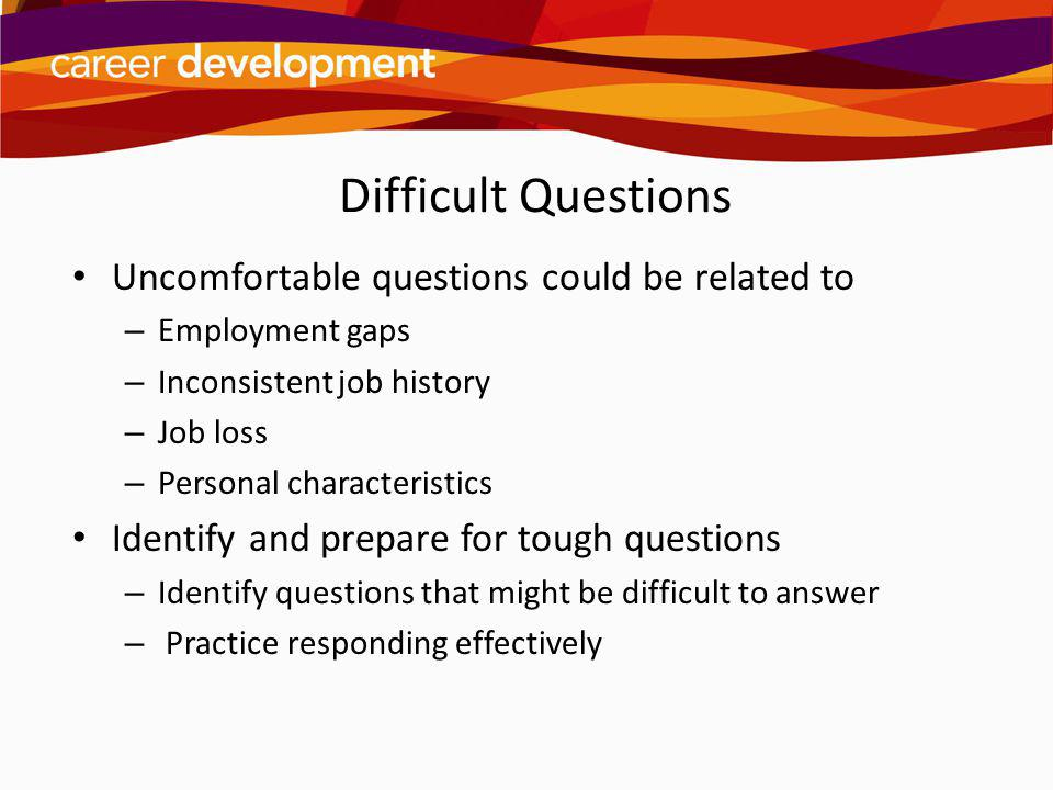 Difficult Questions Uncomfortable questions could be related to – Employment gaps – Inconsistent job history – Job loss – Personal characteristics Ide