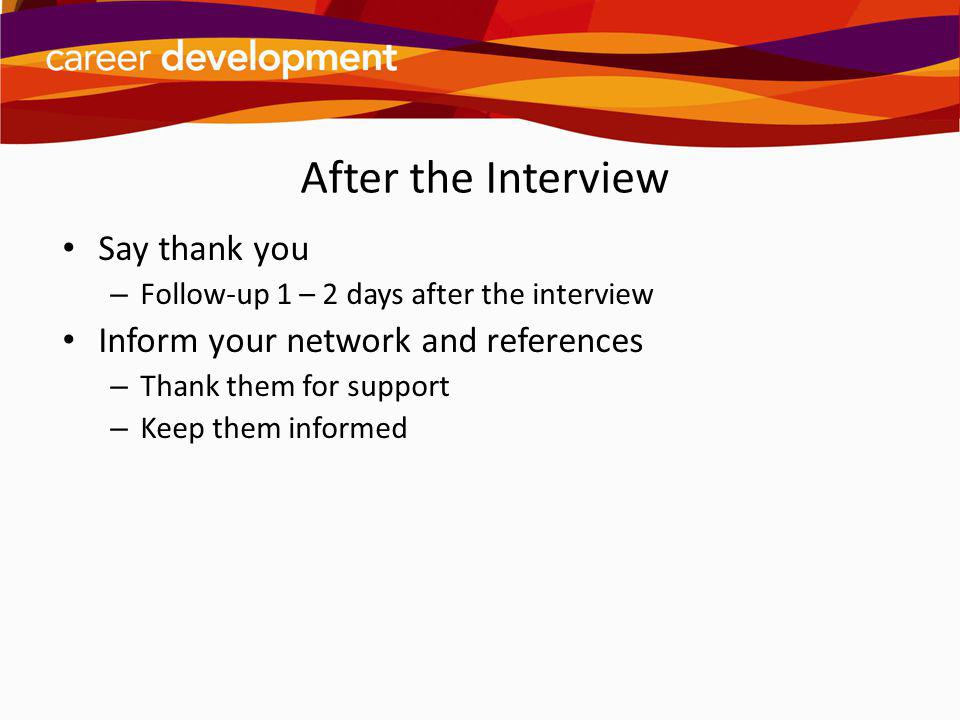 After the Interview Say thank you – Follow-up 1 – 2 days after the interview Inform your network and references – Thank them for support – Keep them i