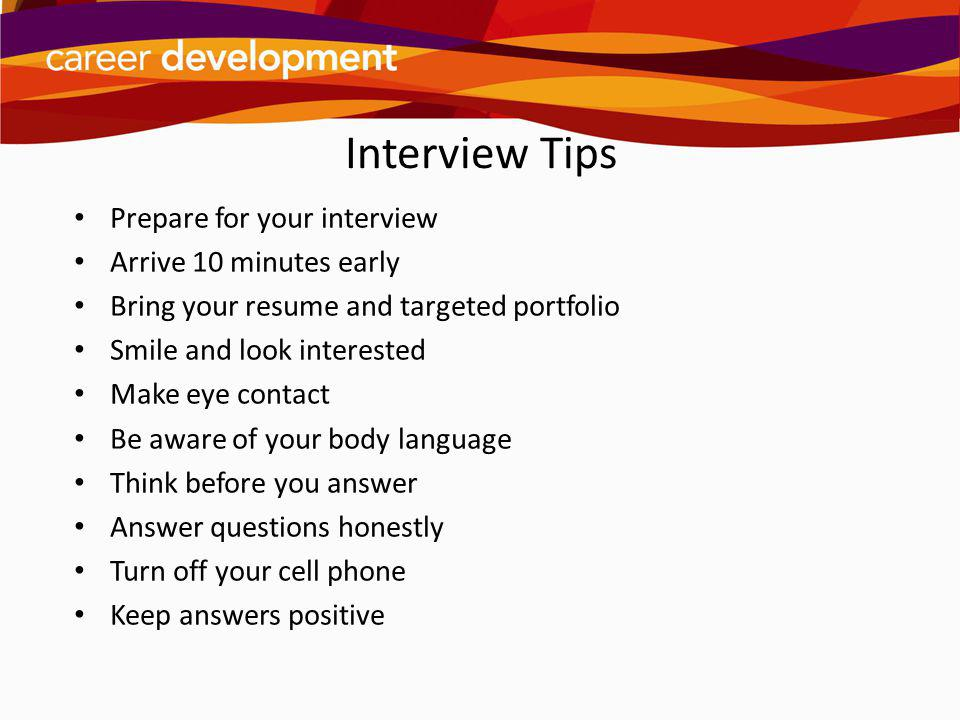 Interview Tips Prepare for your interview Arrive 10 minutes early Bring your resume and targeted portfolio Smile and look interested Make eye contact