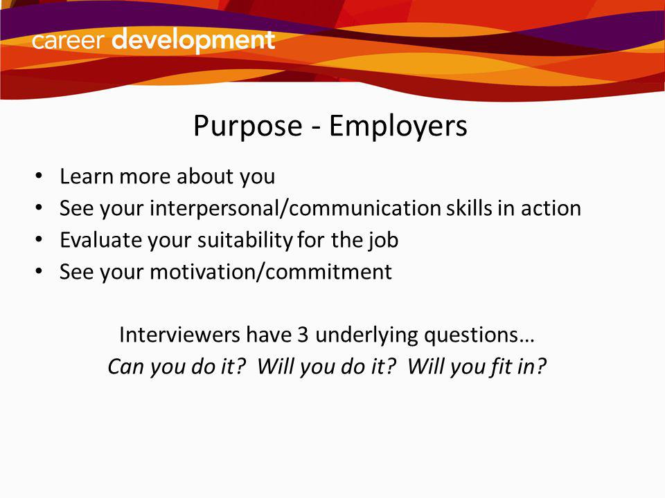 Purpose - Employers Learn more about you See your interpersonal/communication skills in action Evaluate your suitability for the job See your motivati