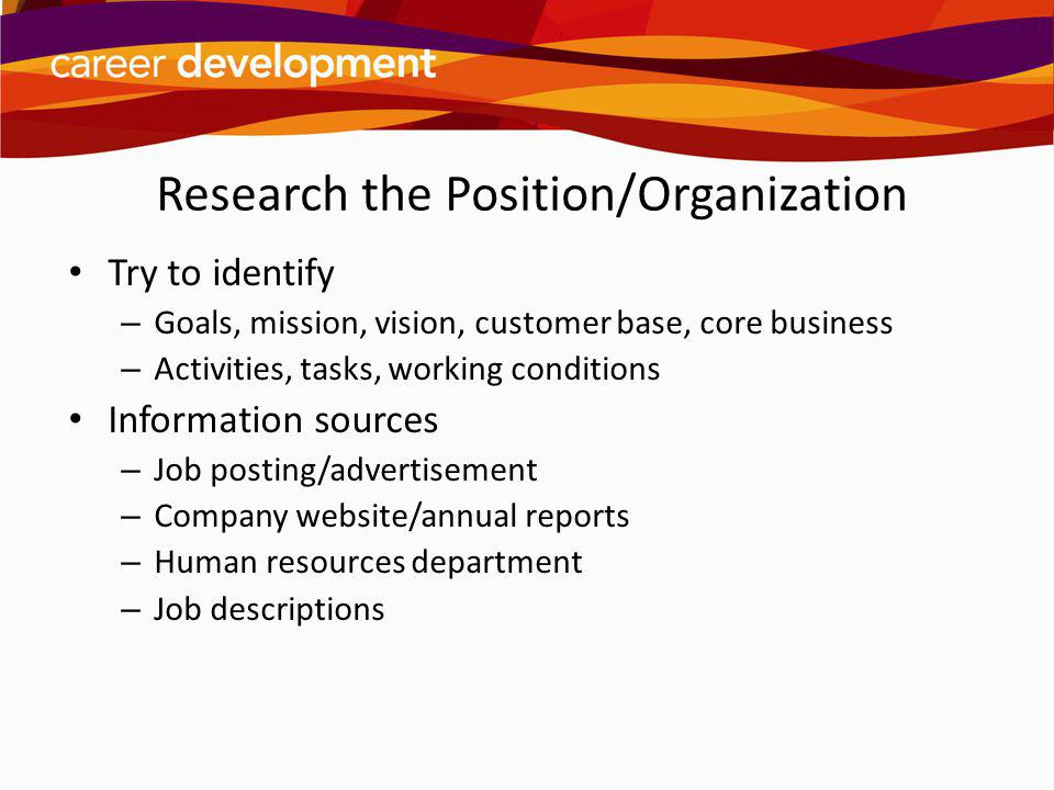 Research the Position/Organization Try to identify – Goals, mission, vision, customer base, core business – Activities, tasks, working conditions Info