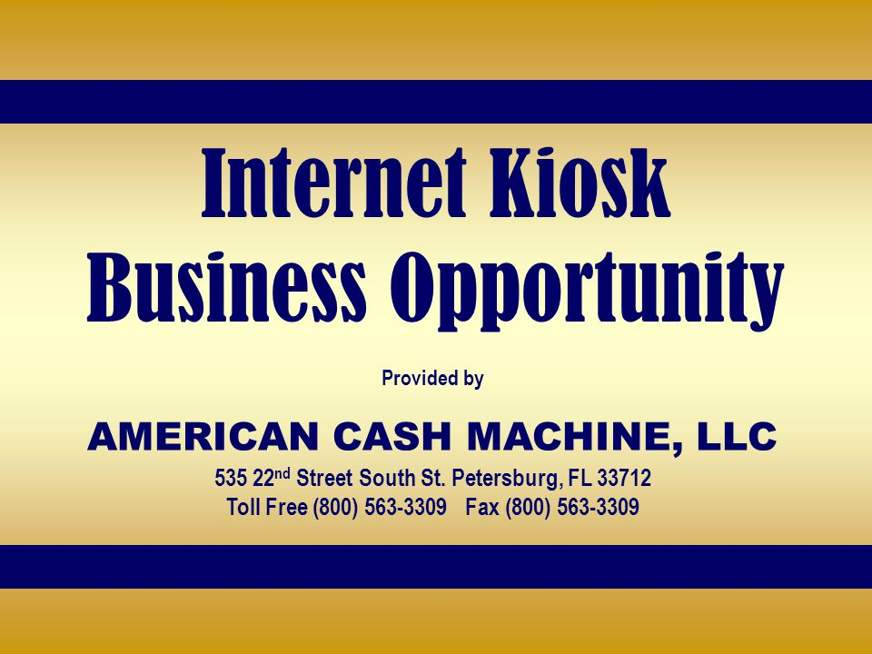 Internet Kiosk Business Opportunity Provided by AMERICAN CASH MACHINE, LLC 535 22 nd Street South St. Petersburg, FL 33712 Toll Free (800) 563-3309 Fa