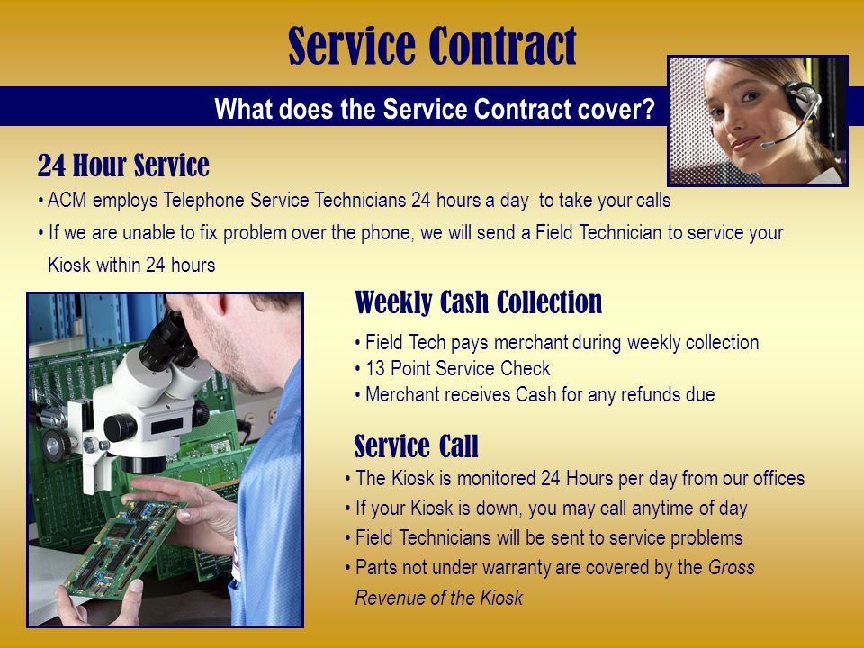 Service Contract Weekly Cash Collection Field Tech pays merchant during weekly collection 13 Point Service Check Merchant receives Cash for any refunds due Service Call The Kiosk is monitored 24 Hours per day from our offices If your Kiosk is down, you may call anytime of day Field Technicians will be sent to service problems Parts not under warranty are covered by the Gross Revenue of the Kiosk What does the Service Contract cover.