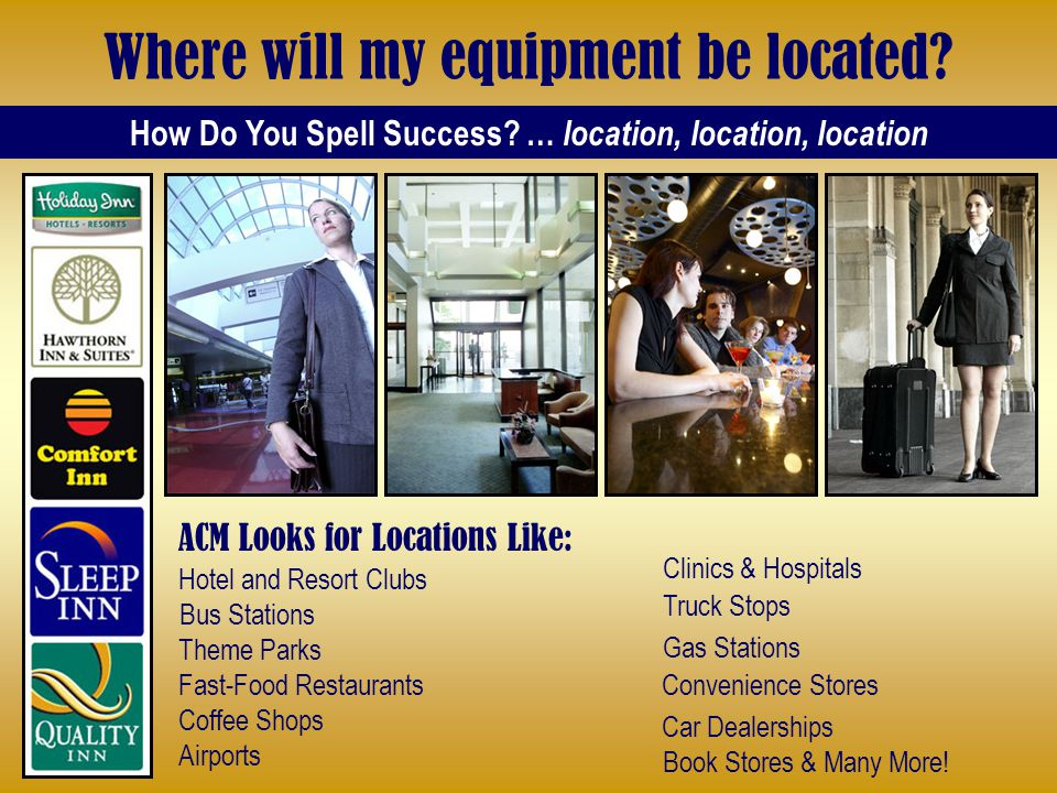 Where will my equipment be located? How Do You Spell Success? … location, location, location Clinics & Hospitals Book Stores & Many More! ACM Looks fo
