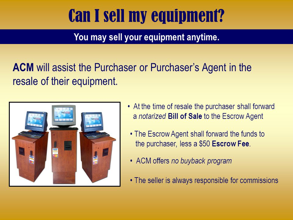 You may sell your equipment anytime. Can I sell my equipment? At the time of resale the purchaser shall forward a notarized Bill of Sale to the Escrow