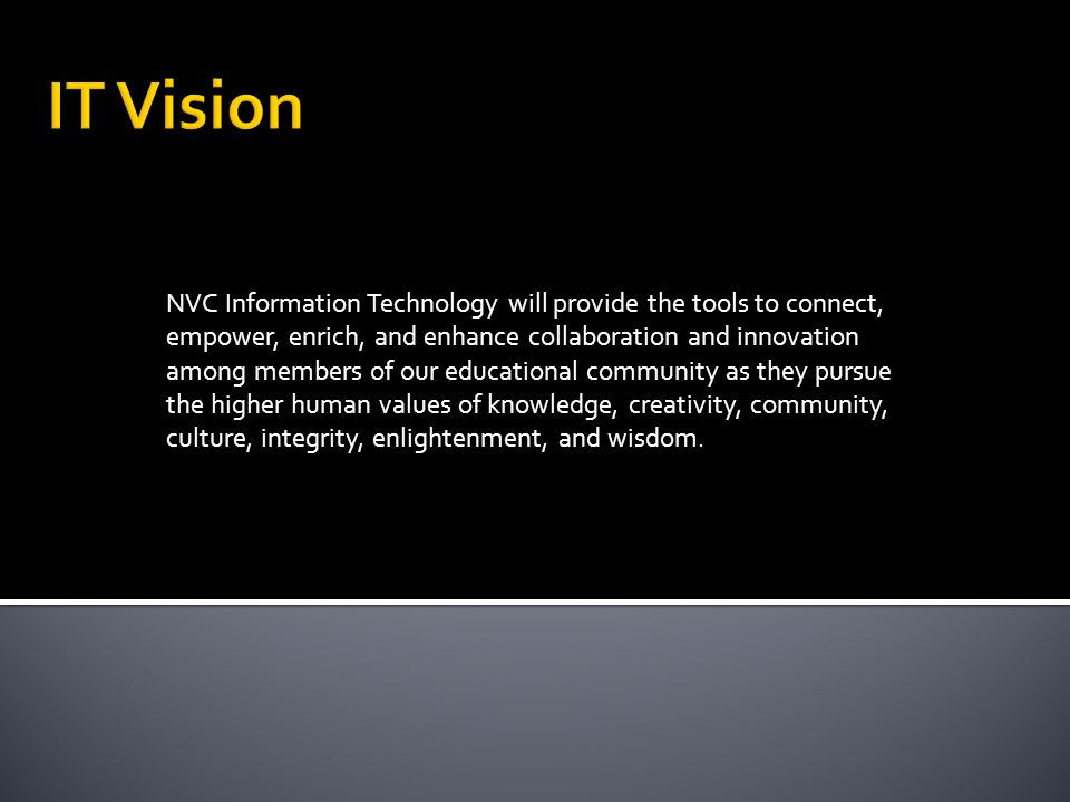 NVC Information Technology will provide the tools to connect, empower, enrich, and enhance collaboration and innovation among members of our educational community as they pursue the higher human values of knowledge, creativity, community, culture, integrity, enlightenment, and wisdom.