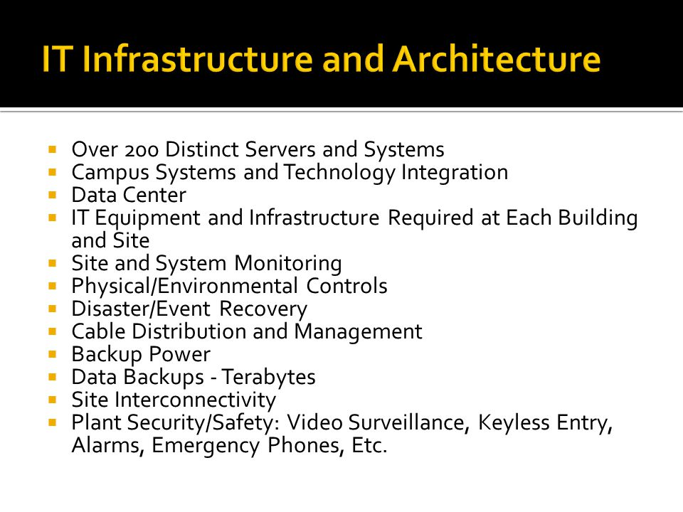 Over 200 Distinct Servers and Systems Campus Systems and Technology Integration Data Center IT Equipment and Infrastructure Required at Each Building and Site Site and System Monitoring Physical/Environmental Controls Disaster/Event Recovery Cable Distribution and Management Backup Power Data Backups - Terabytes Site Interconnectivity Plant Security/Safety: Video Surveillance, Keyless Entry, Alarms, Emergency Phones, Etc.