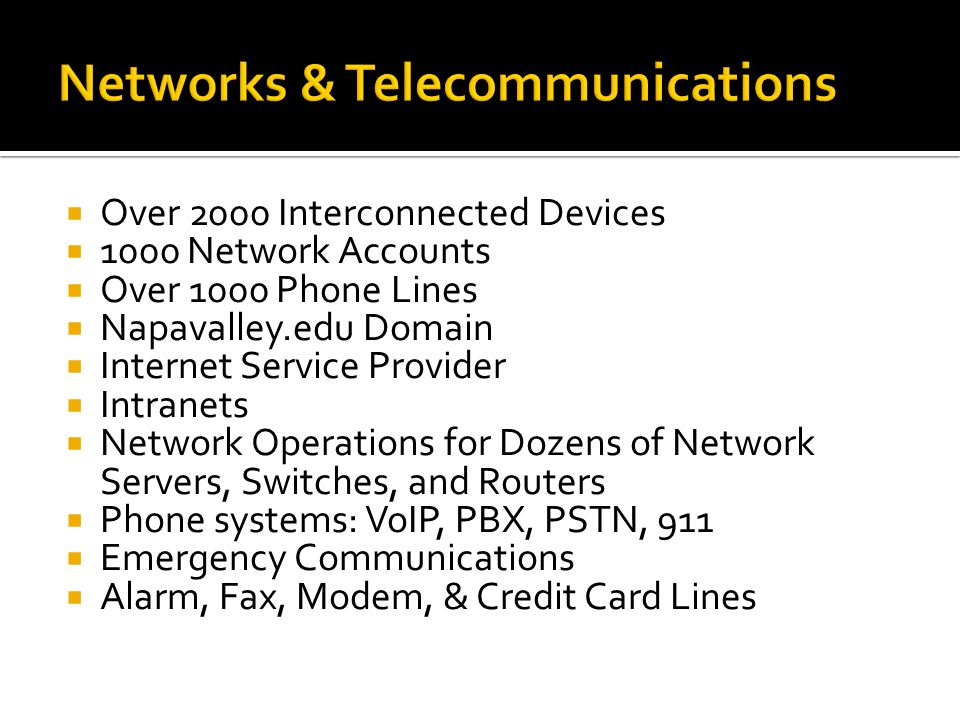 Over 2000 Interconnected Devices 1000 Network Accounts Over 1000 Phone Lines Napavalley.edu Domain Internet Service Provider Intranets Network Operations for Dozens of Network Servers, Switches, and Routers Phone systems: VoIP, PBX, PSTN, 911 Emergency Communications Alarm, Fax, Modem, & Credit Card Lines