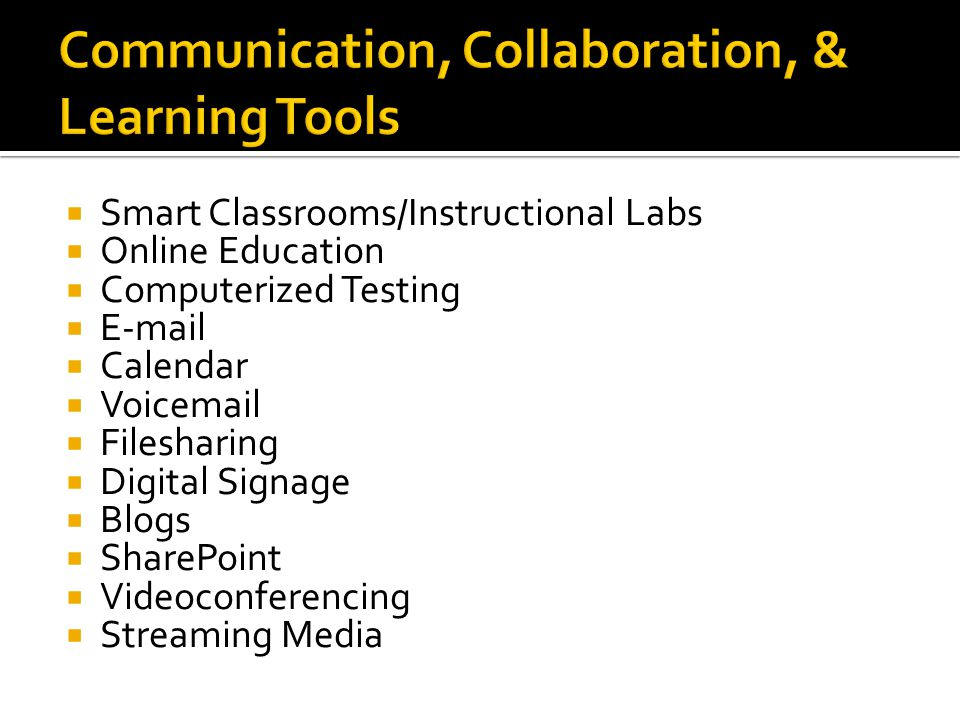 Smart Classrooms/Instructional Labs Online Education Computerized Testing E-mail Calendar Voicemail Filesharing Digital Signage Blogs SharePoint Videoconferencing Streaming Media