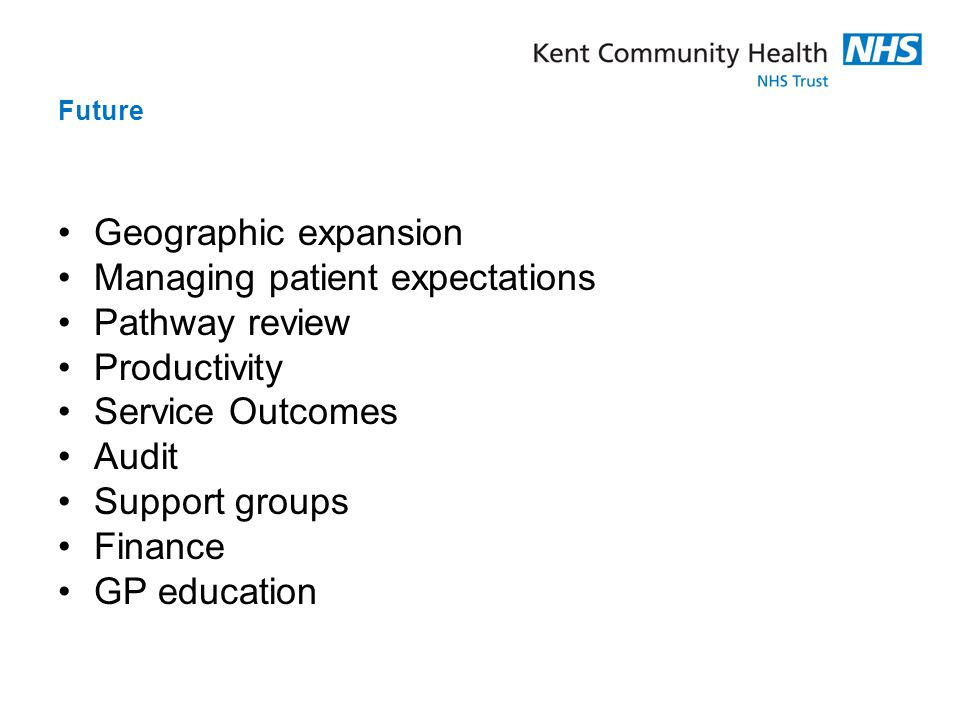 Future Geographic expansion Managing patient expectations Pathway review Productivity Service Outcomes Audit Support groups Finance GP education