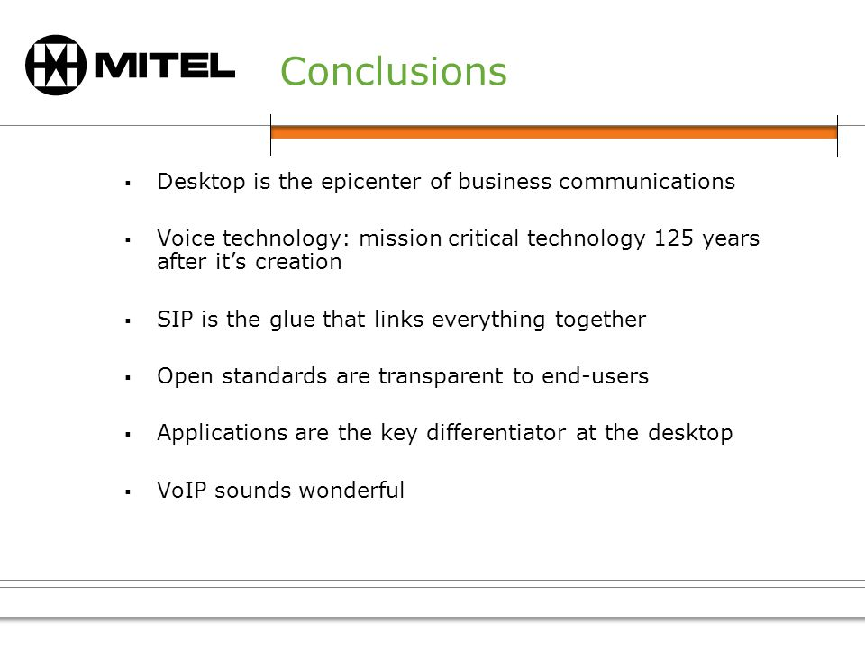 Conclusions Desktop is the epicenter of business communications Voice technology: mission critical technology 125 years after its creation SIP is the glue that links everything together Open standards are transparent to end-users Applications are the key differentiator at the desktop VoIP sounds wonderful