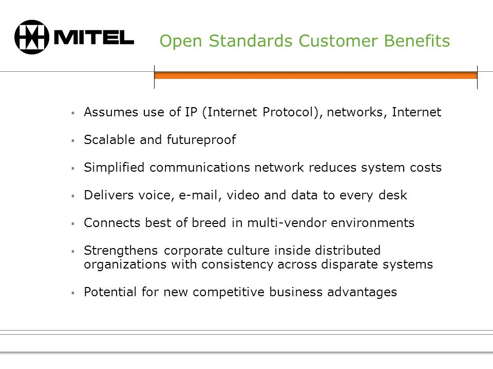 Open Standards Customer Benefits Assumes use of IP (Internet Protocol), networks, Internet Scalable and futureproof Simplified communications network reduces system costs Delivers voice, e-mail, video and data to every desk Connects best of breed in multi-vendor environments Strengthens corporate culture inside distributed organizations with consistency across disparate systems Potential for new competitive business advantages