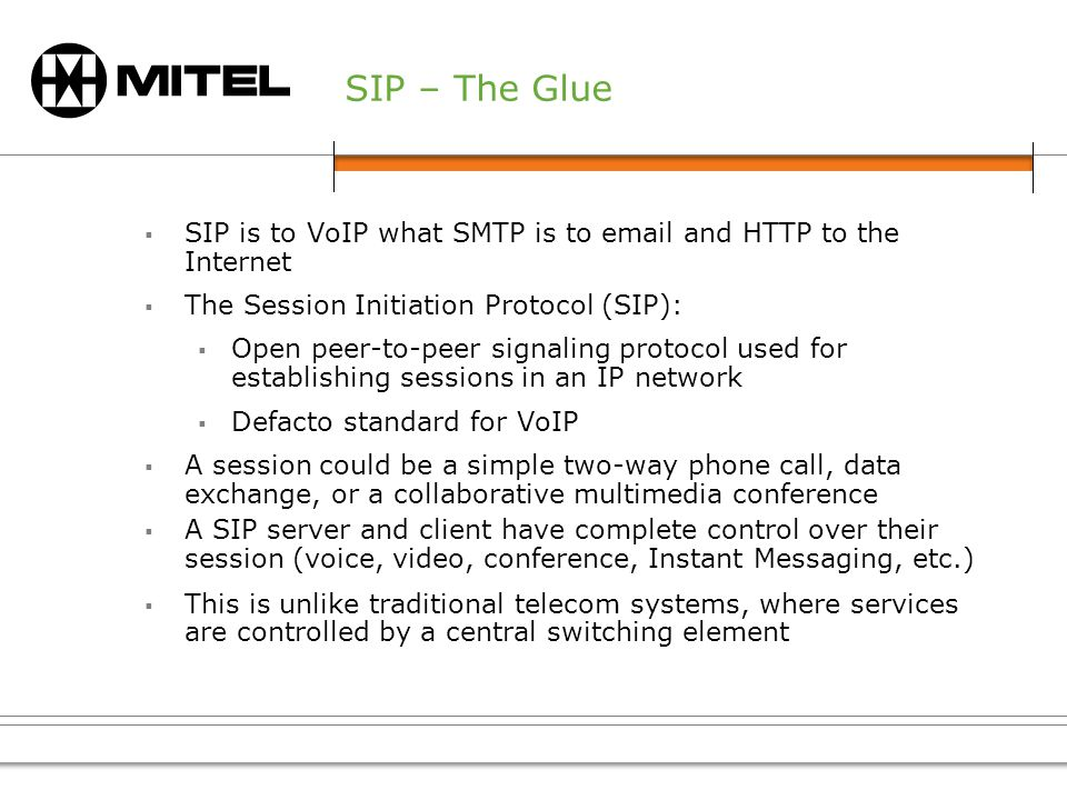 SIP – The Glue SIP is to VoIP what SMTP is to email and HTTP to the Internet The Session Initiation Protocol (SIP): Open peer-to-peer signaling protocol used for establishing sessions in an IP network Defacto standard for VoIP A session could be a simple two-way phone call, data exchange, or a collaborative multimedia conference A SIP server and client have complete control over their session (voice, video, conference, Instant Messaging, etc.) This is unlike traditional telecom systems, where services are controlled by a central switching element