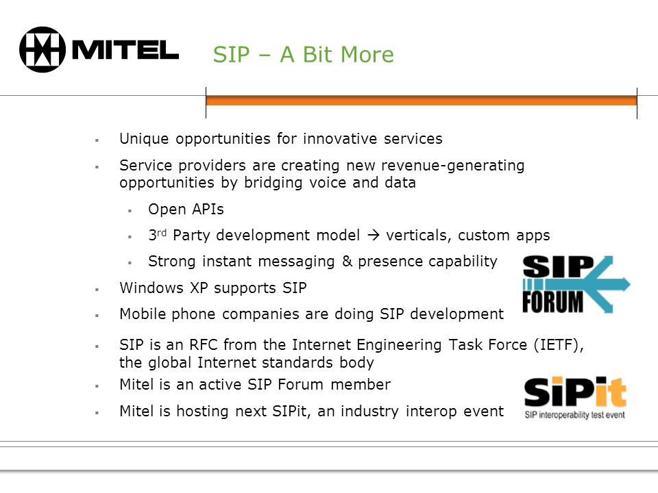 SIP – A Bit More Unique opportunities for innovative services Service providers are creating new revenue-generating opportunities by bridging voice and data Open APIs 3 rd Party development model verticals, custom apps Strong instant messaging & presence capability Windows XP supports SIP Mobile phone companies are doing SIP development SIP is an RFC from the Internet Engineering Task Force (IETF), the global Internet standards body Mitel is an active SIP Forum member Mitel is hosting next SIPit, an industry interop event