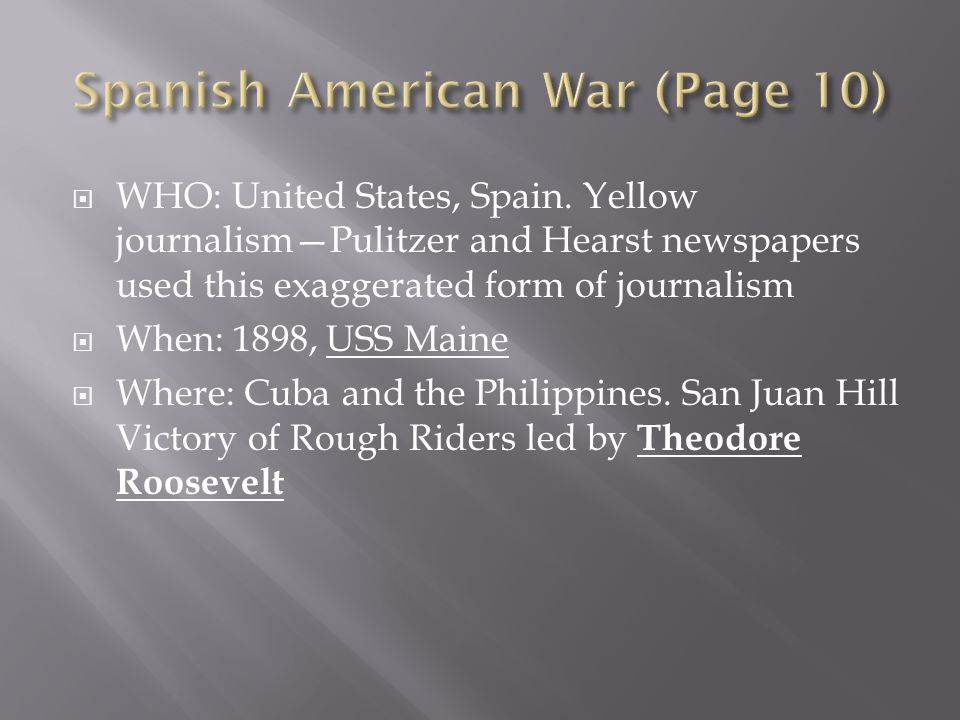 WHO: United States, Spain. Yellow journalismPulitzer and Hearst newspapers used this exaggerated form of journalism When: 1898, USS Maine Where: Cuba