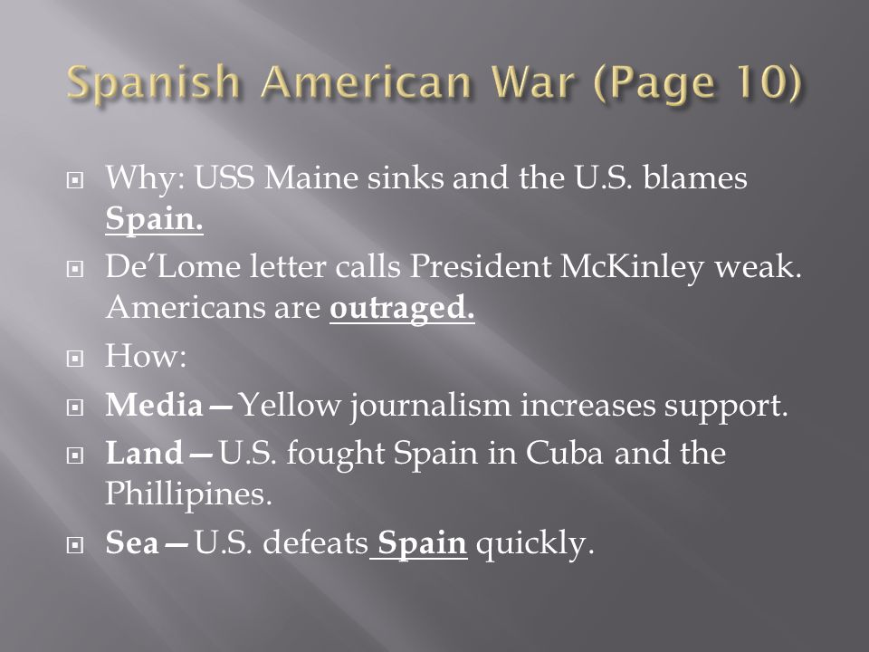 Why: USS Maine sinks and the U.S. blames Spain. DeLome letter calls President McKinley weak. Americans are outraged. How: Media Yellow journalism incr