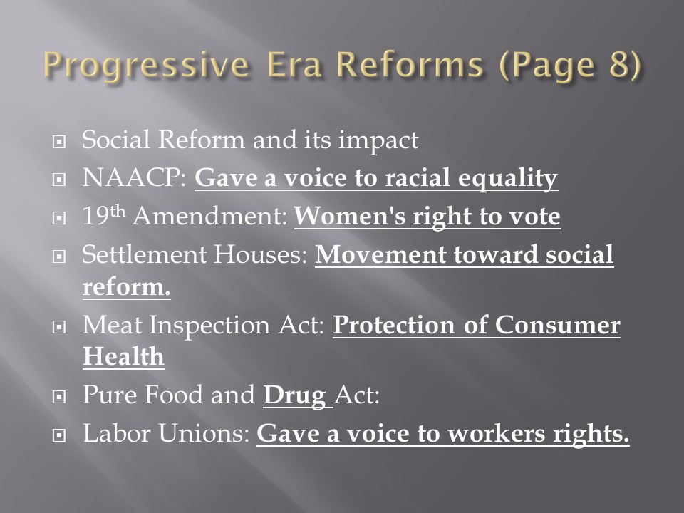 Social Reform and its impact NAACP: Gave a voice to racial equality 19 th Amendment: Women's right to vote Settlement Houses: Movement toward social r
