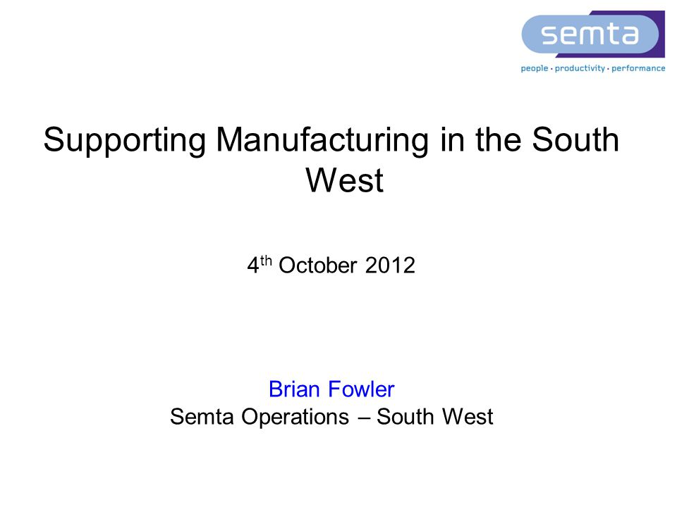 Supporting Manufacturing in the South West 4 th October 2012 Brian Fowler Semta Operations – South West