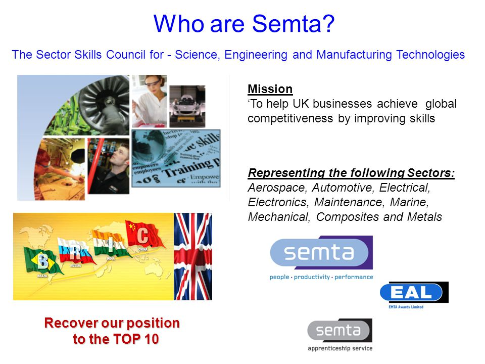 T: 0845 643 9001www.semta.org.uk The Challenge Gaps and shortages The Age Profile Technicians Higher level skills Future Projections: 2010-2016 Technical Roles Annual requirement UK 98,000 South West 10,000