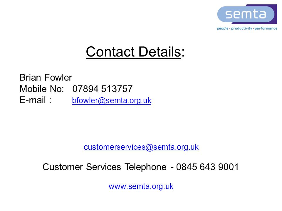 customerservices@semta.org.uk Customer Services Telephone - 0845 643 9001 www.semta.org.uk Brian Fowler Mobile No: 07894 513757 E-mail : bfowler@semta