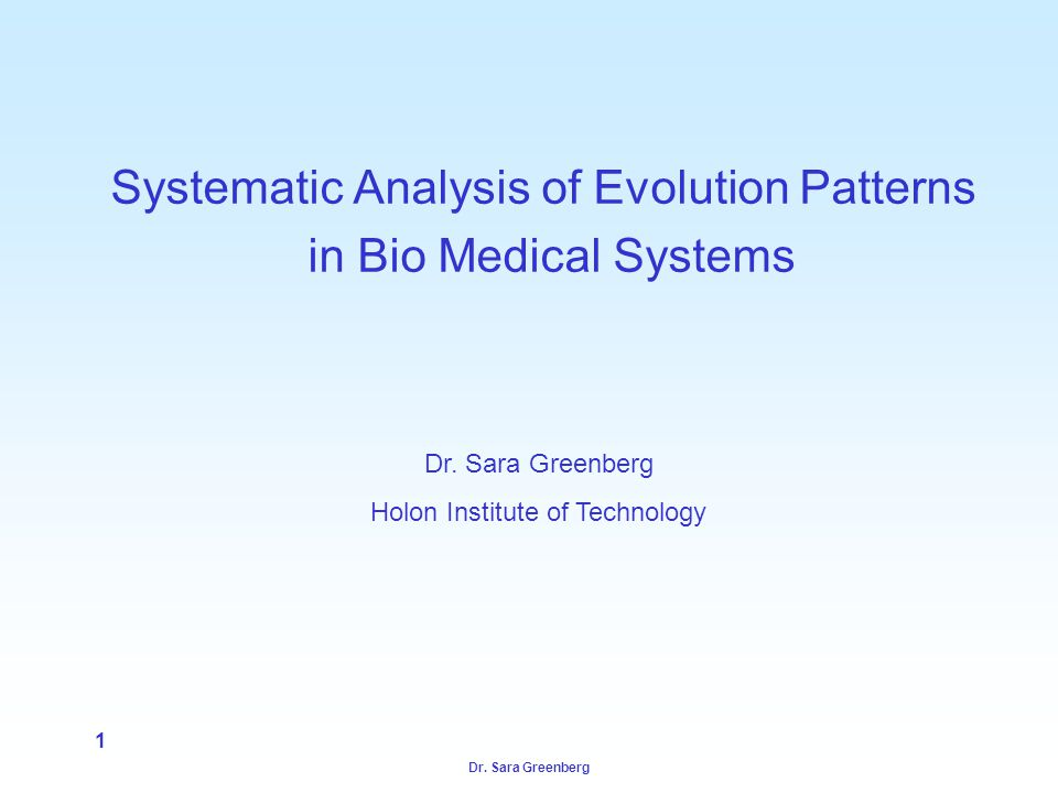 Dr. Sara Greenberg 1 Systematic Analysis of Evolution Patterns in Bio Medical Systems Dr. Sara Greenberg Holon Institute of Technology