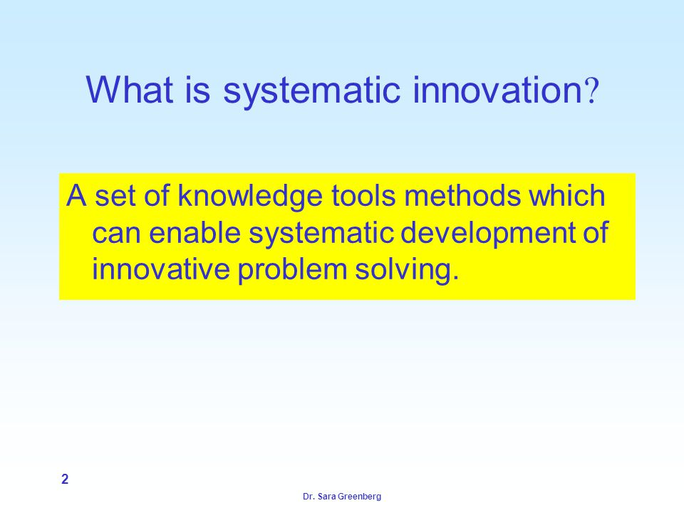 Dr. Sara Greenberg 2 What is systematic innovation .