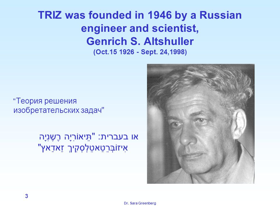 Dr. Sara Greenberg 3 TRIZ was founded in 1946 by a Russian engineer and scientist, Genrich S.