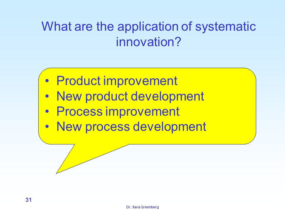 Dr. Sara Greenberg 31 What are the application of systematic innovation? Product improvement New product development Process improvement New process d