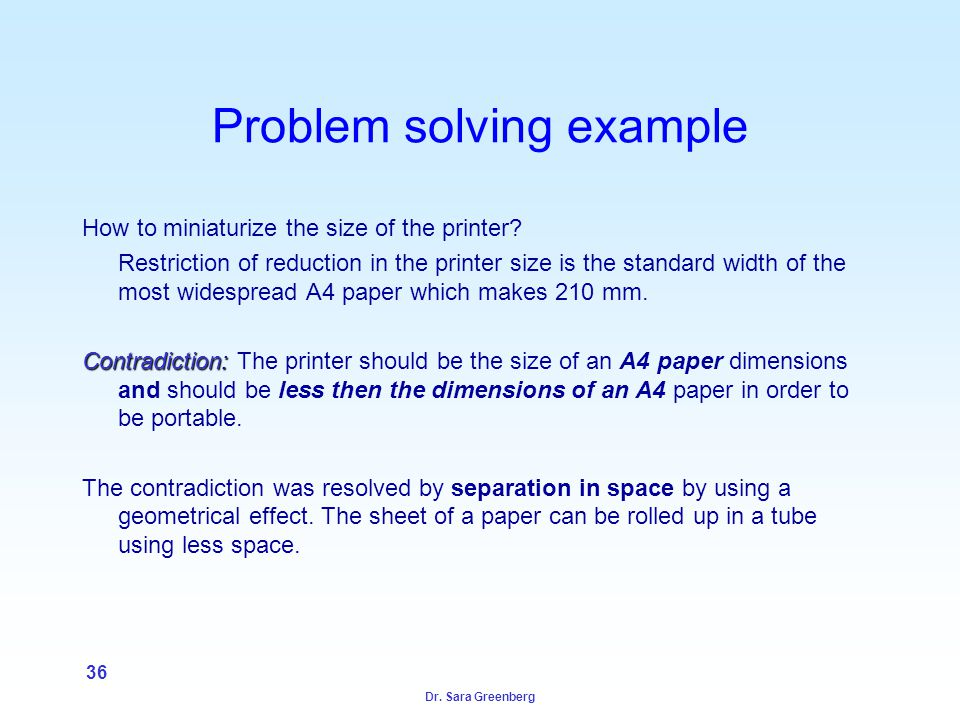 Dr. Sara Greenberg 36 Problem solving example How to miniaturize the size of the printer.