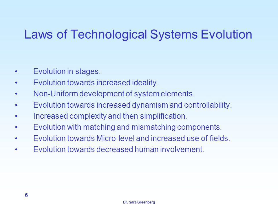 Dr. Sara Greenberg 6 Laws of Technological Systems Evolution Evolution in stages.