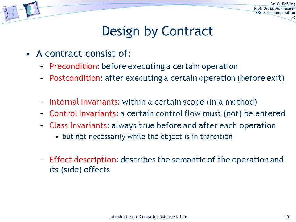 Dr. G. Rößling Prof. Dr. M. Mühlhäuser RBG / Telekooperation © Introduction to Computer Science I: T19 Design by Contract A contract consist of: –Prec