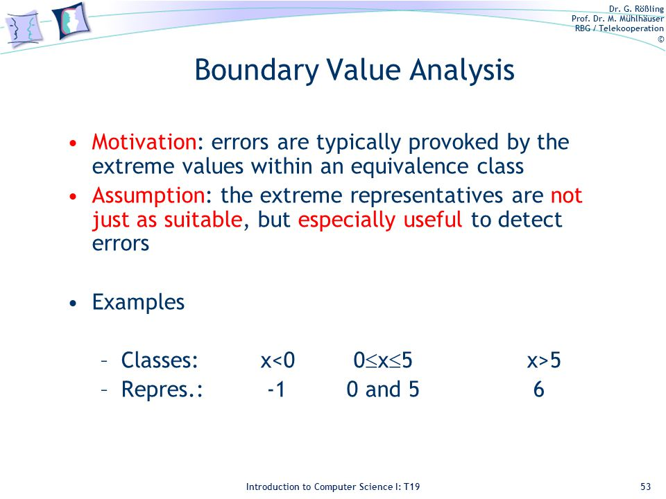 Dr. G. Rößling Prof. Dr. M. Mühlhäuser RBG / Telekooperation © Introduction to Computer Science I: T19 Boundary Value Analysis Motivation: errors are