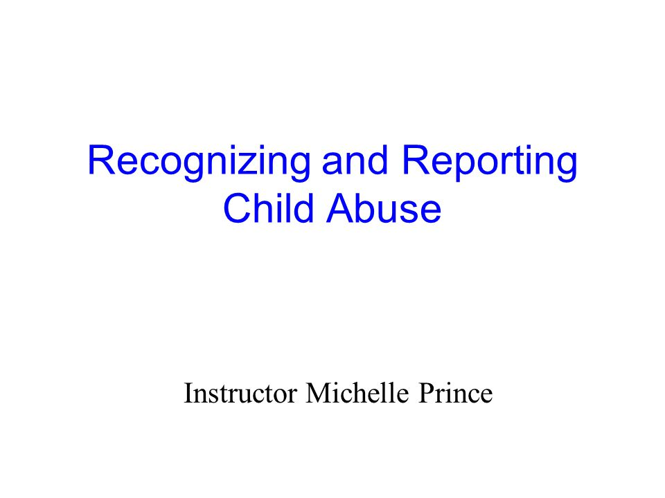 Recognizing and Reporting Child Abuse Instructor Michelle Prince