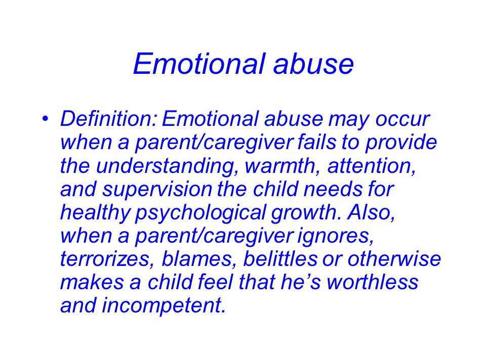 Emotional abuse Definition: Emotional abuse may occur when a parent/caregiver fails to provide the understanding, warmth, attention, and supervision t