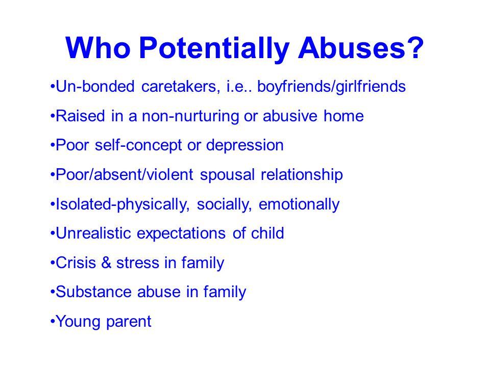 Who Potentially Abuses? Un-bonded caretakers, i.e.. boyfriends/girlfriends Raised in a non-nurturing or abusive home Poor self-concept or depression P