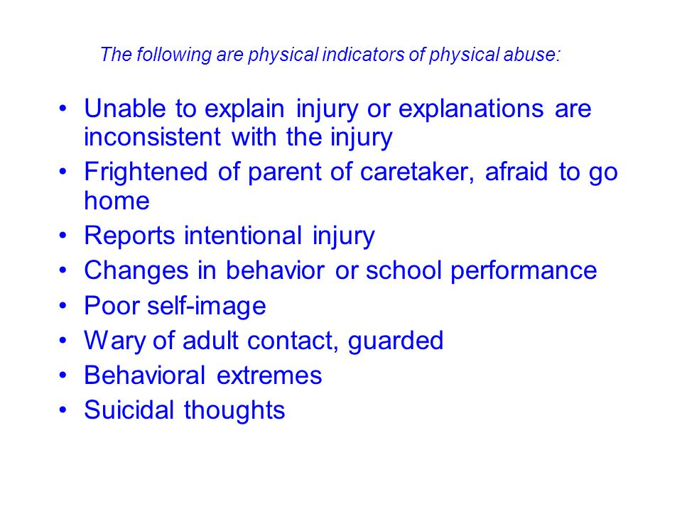 Unable to explain injury or explanations are inconsistent with the injury Frightened of parent of caretaker, afraid to go home Reports intentional inj