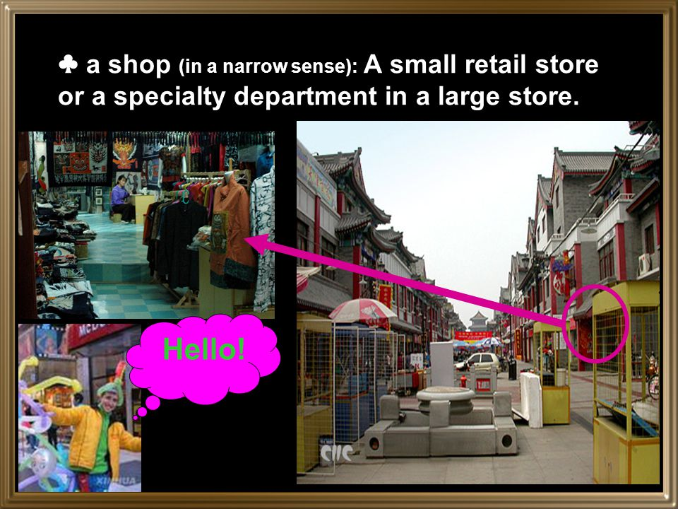 Stores / Shops( in a broad sense): a department store A large retail store offering a variety of merchandise and services and organized in separate de