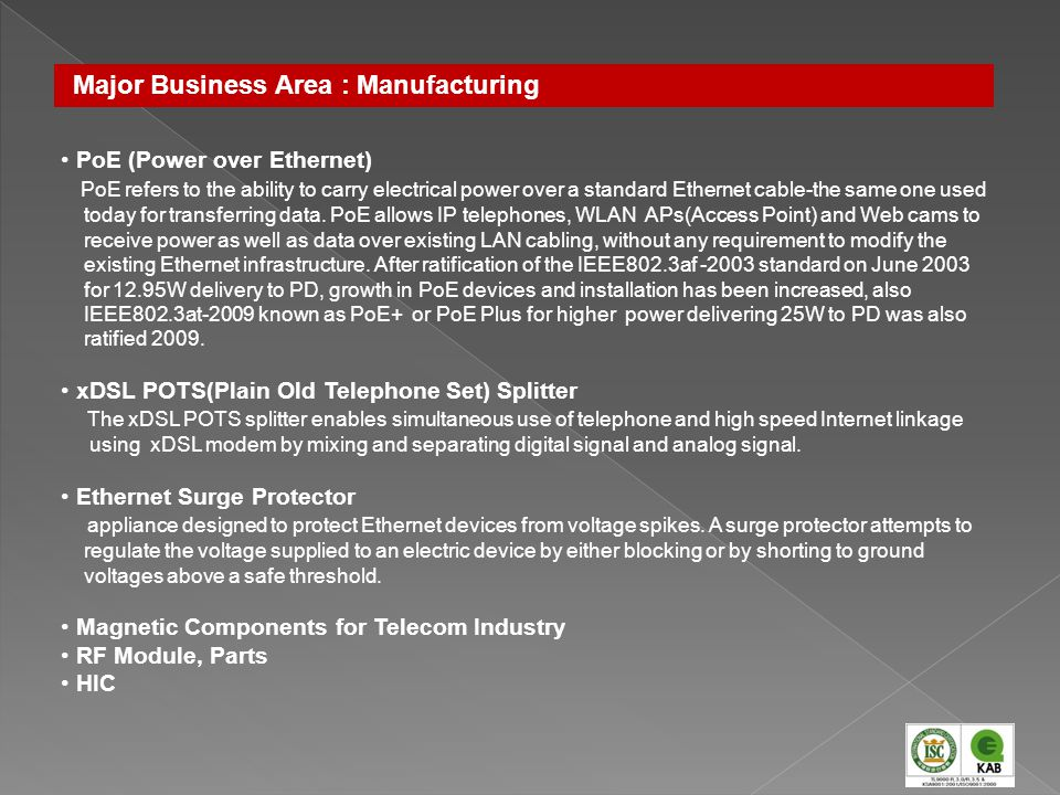 Major Business Area : Manufacturing PoE (Power over Ethernet) PoE refers to the ability to carry electrical power over a standard Ethernet cable-the s