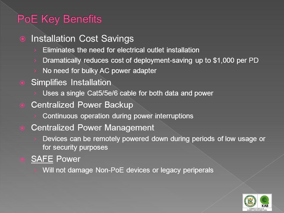 Installation Cost Savings Eliminates the need for electrical outlet installation Dramatically reduces cost of deployment-saving up to $1,000 per PD No