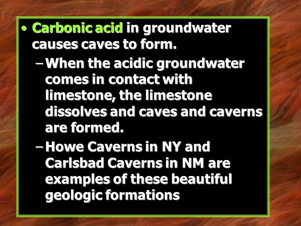 Carbonic acid in groundwater causes caves to form.Carbonic acid in groundwater causes caves to form. –When the acidic groundwater comes in contact wit