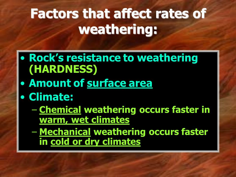 Factors that affect rates of weathering: Rocks resistance to weathering (HARDNESS) Amount of surface area Climate: –Chemical weathering occurs faster