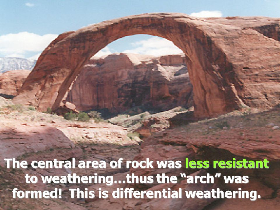 The central area of rock was less resistant to weathering…thus the arch was formed! This is differential weathering.