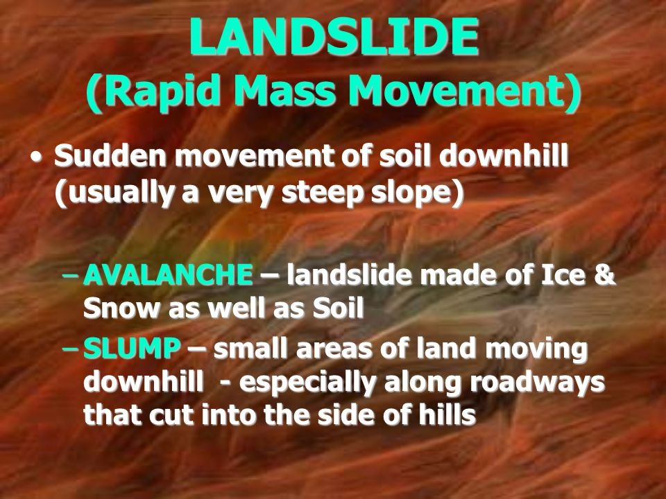 LANDSLIDE (Rapid Mass Movement) Sudden movement of soil downhill (usually a very steep slope)Sudden movement of soil downhill (usually a very steep sl