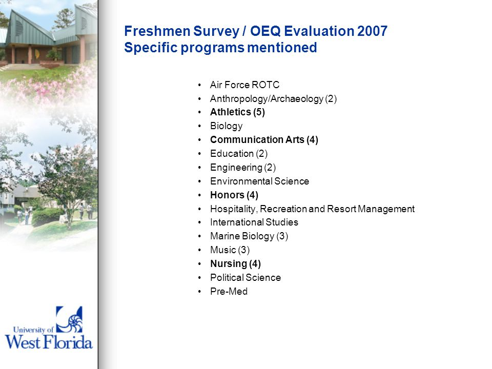 Freshmen Survey / OEQ Evaluation 2007 Specific programs mentioned Air Force ROTC Anthropology/Archaeology (2) Athletics (5) Biology Communication Arts (4) Education (2) Engineering (2) Environmental Science Honors (4) Hospitality, Recreation and Resort Management International Studies Marine Biology (3) Music (3) Nursing (4) Political Science Pre-Med