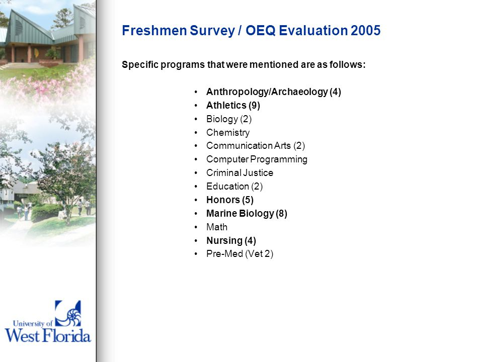 Freshmen Survey / OEQ Evaluation 2005 Specific programs that were mentioned are as follows: Anthropology/Archaeology (4) Athletics (9) Biology (2) Chemistry Communication Arts (2) Computer Programming Criminal Justice Education (2) Honors (5) Marine Biology (8) Math Nursing (4) Pre-Med (Vet 2)