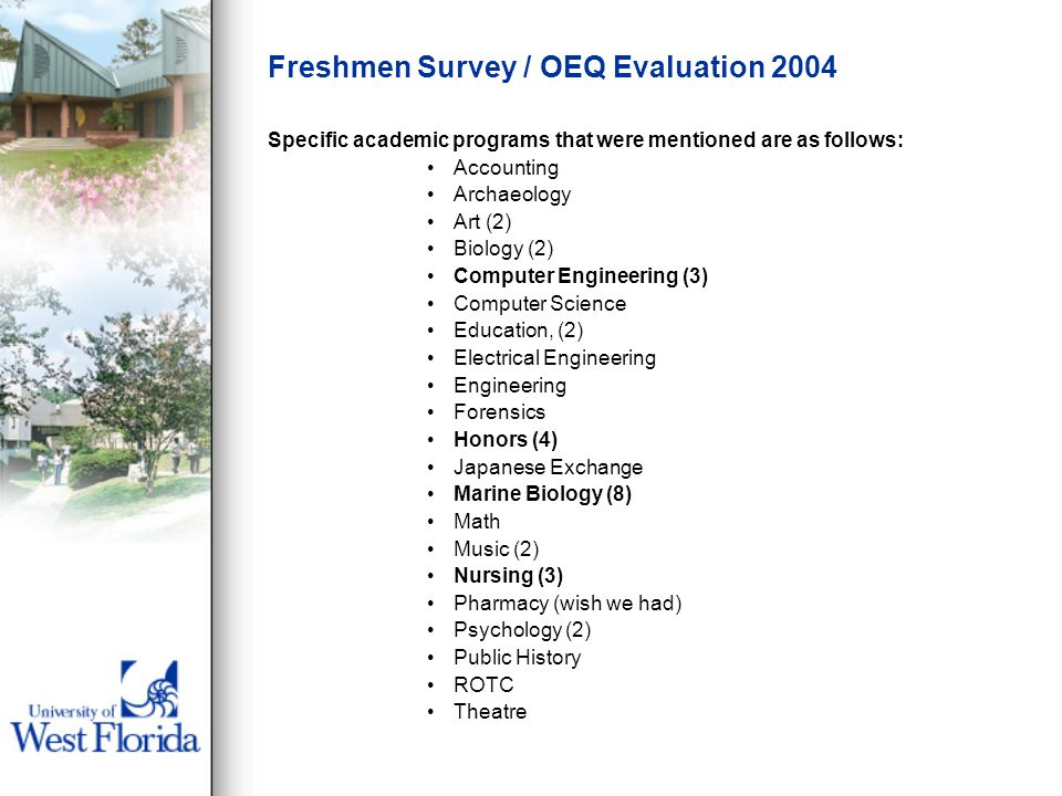 Freshmen Survey / OEQ Evaluation 2004 Specific academic programs that were mentioned are as follows: Accounting Archaeology Art (2) Biology (2) Computer Engineering (3) Computer Science Education, (2) Electrical Engineering Engineering Forensics Honors (4) Japanese Exchange Marine Biology (8) Math Music (2) Nursing (3) Pharmacy (wish we had) Psychology (2) Public History ROTC Theatre
