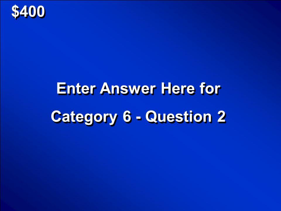 © Mark E. Damon - All Rights Reserved $200 Enter Question Here for Category 6 - Question 1 Enter Question Here for Category 6 - Question 1 Scores